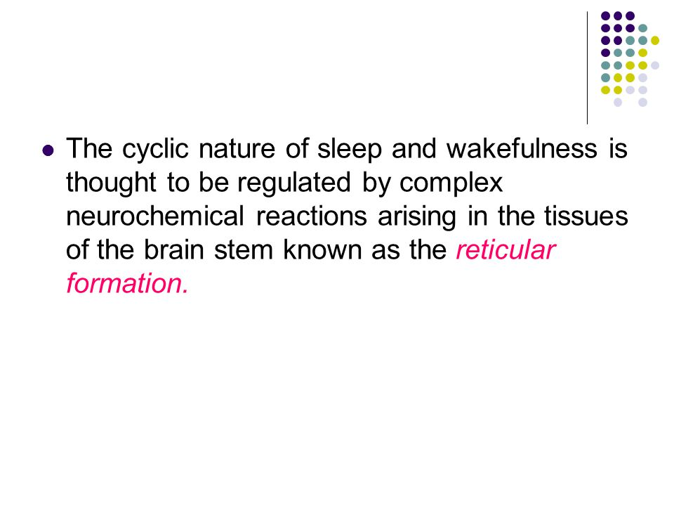 The cyclic nature of sleep and wakefulness is thought to be regulated by complex neurochemical reactions arising in the tissues of the brain stem known as the reticular formation.