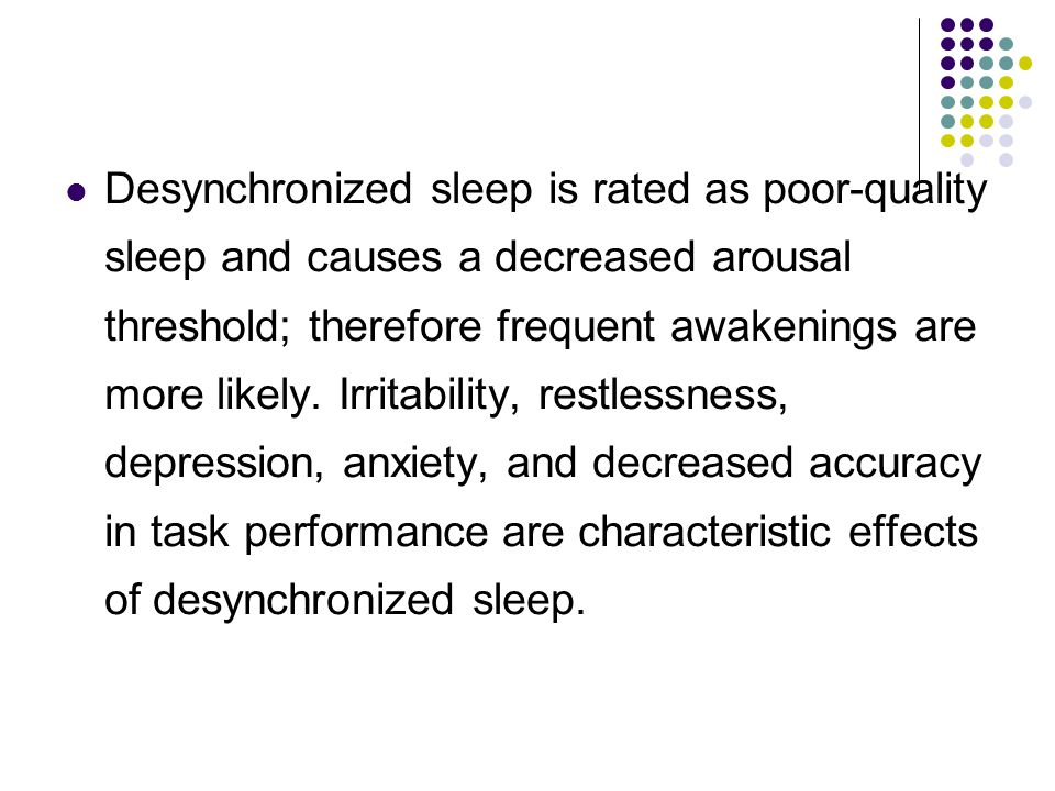 Desynchronized sleep is rated as poor-quality sleep and causes a decreased arousal threshold; therefore frequent awakenings are more likely.