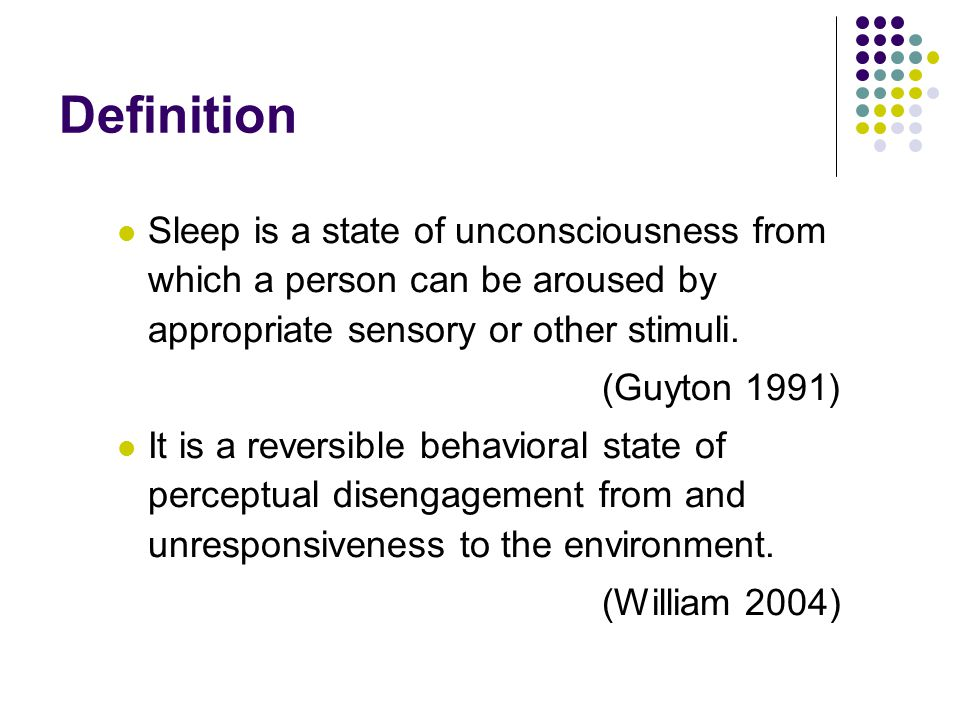 Definition Sleep is a state of unconsciousness from which a person can be aroused by appropriate sensory or other stimuli.