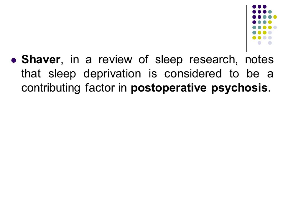 Shaver, in a review of sleep research, notes that sleep deprivation is considered to be a contributing factor in postoperative psychosis.