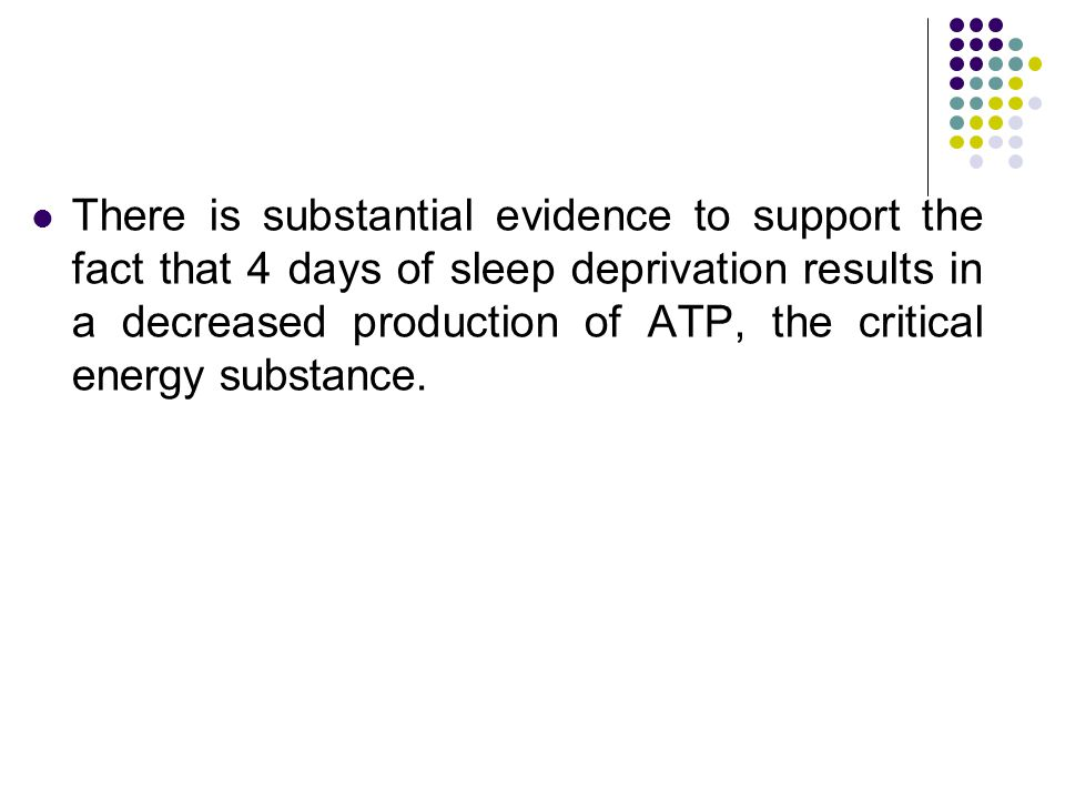 There is substantial evidence to support the fact that 4 days of sleep deprivation results in a decreased production of ATP, the critical energy substance.