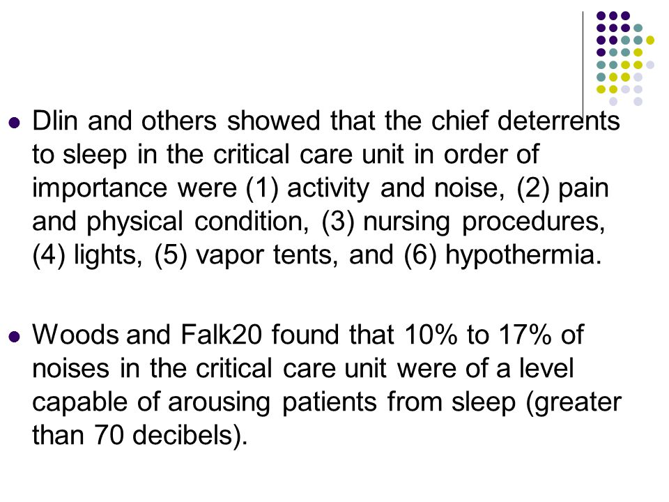 Dlin and others showed that the chief deterrents to sleep in the critical care unit in order of importance were (1) activity and noise, (2) pain and physical condition, (3) nursing procedures, (4) lights, (5) vapor tents, and (6) hypothermia.