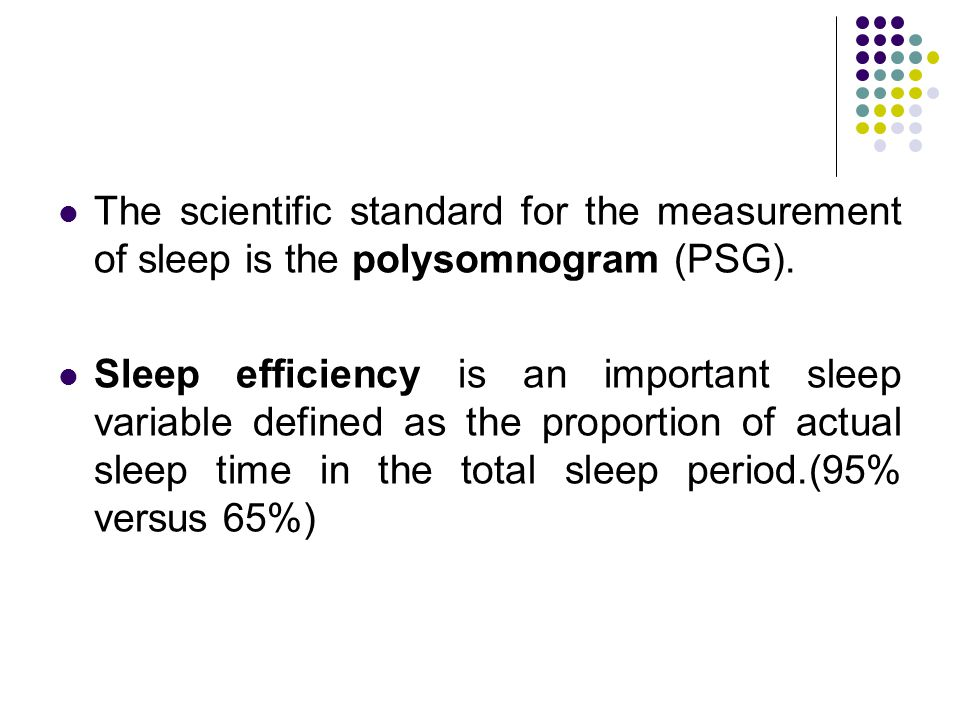 The scientific standard for the measurement of sleep is the polysomnogram (PSG).