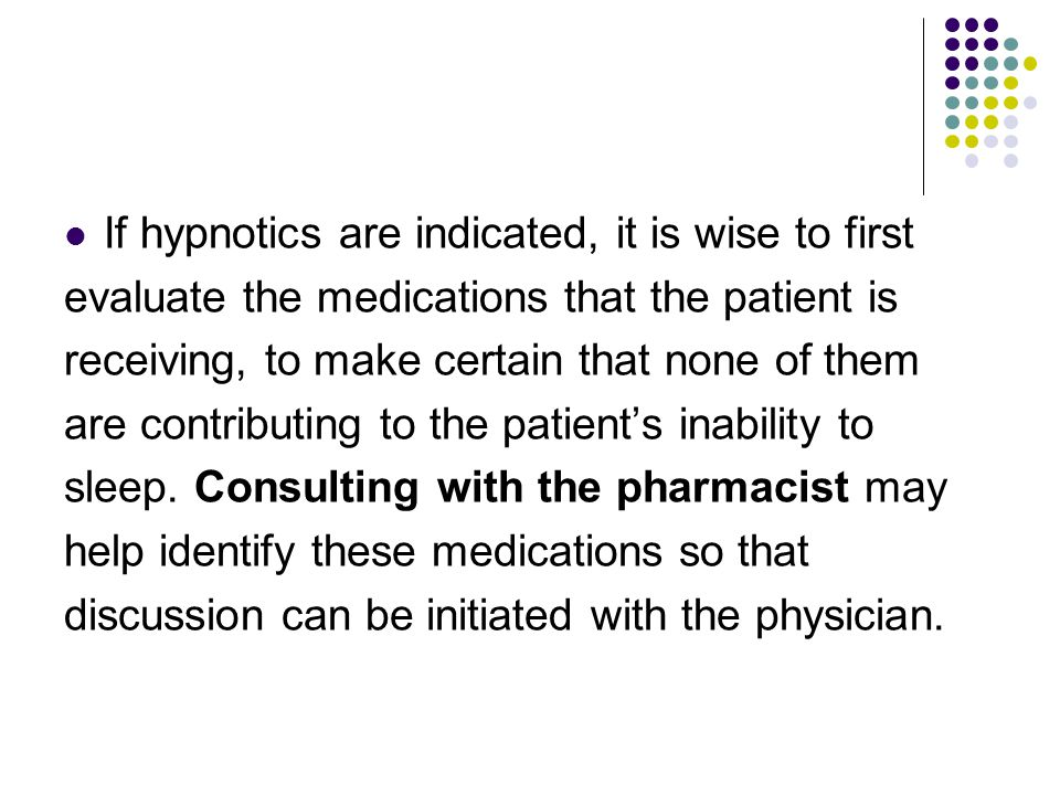 If hypnotics are indicated, it is wise to first