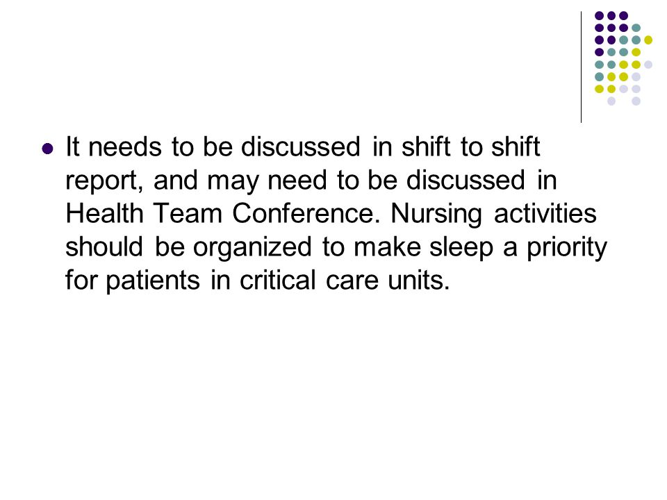 It needs to be discussed in shift to shift report, and may need to be discussed in Health Team Conference.