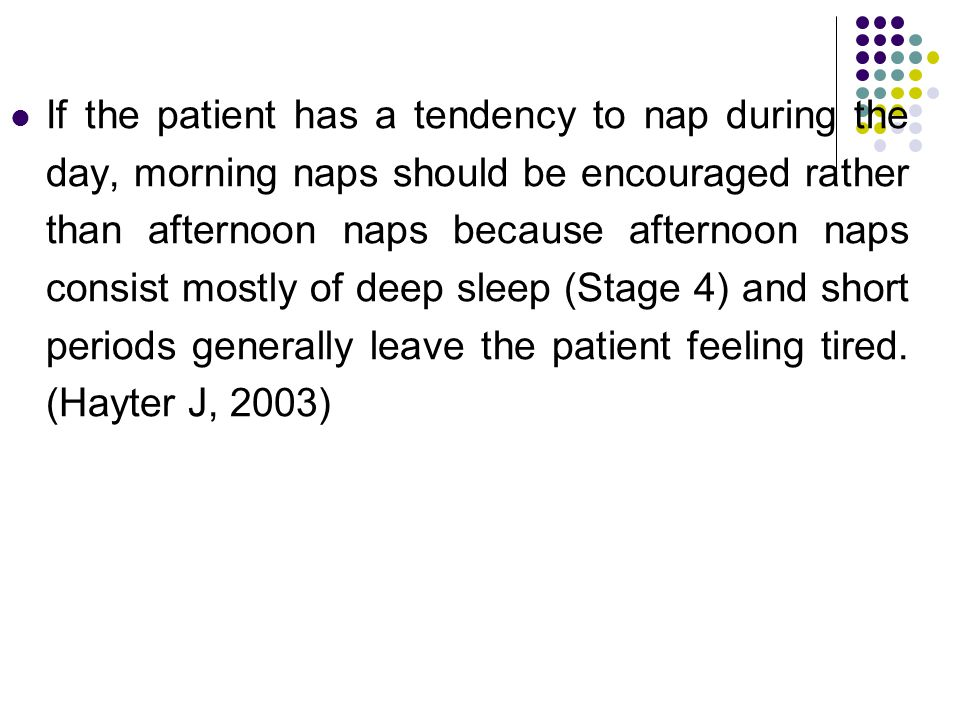 If the patient has a tendency to nap during the day, morning naps should be encouraged rather than afternoon naps because afternoon naps consist mostly of deep sleep (Stage 4) and short periods generally leave the patient feeling tired.