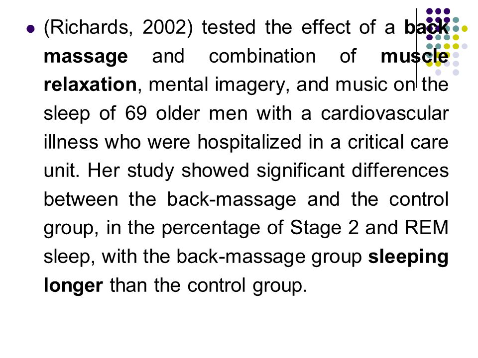 (Richards, 2002) tested the effect of a back massage and combination of muscle relaxation, mental imagery, and music on the sleep of 69 older men with a cardiovascular illness who were hospitalized in a critical care unit.