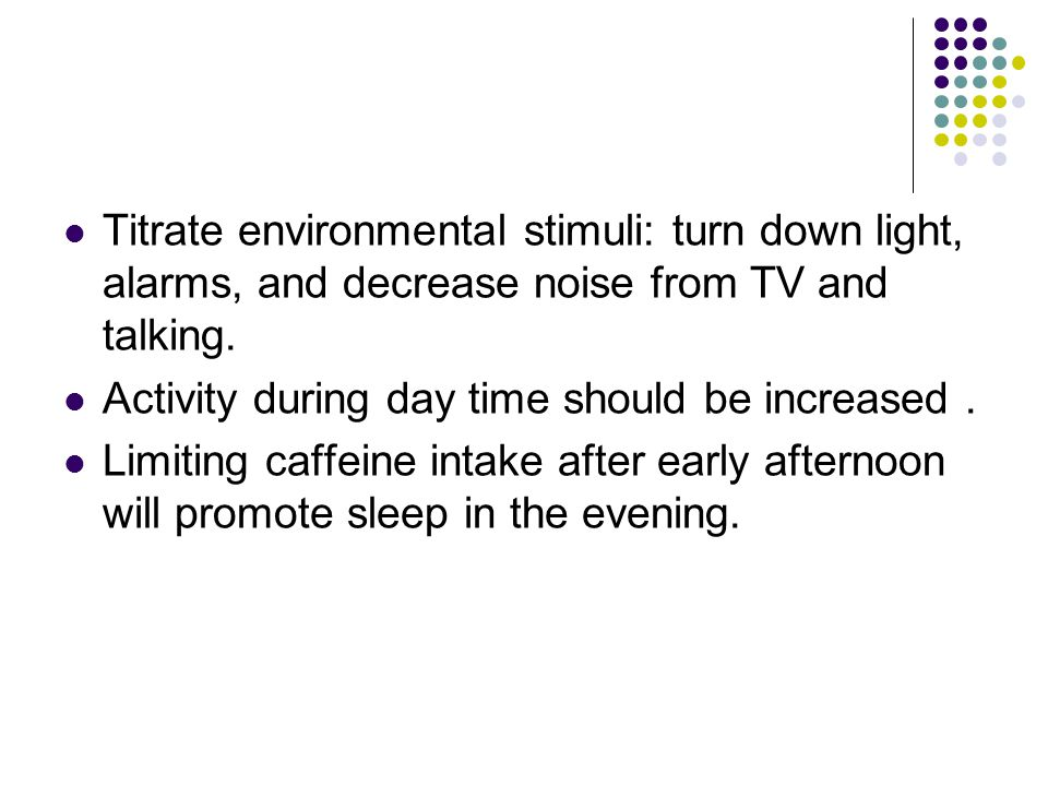 Titrate environmental stimuli: turn down light, alarms, and decrease noise from TV and talking.