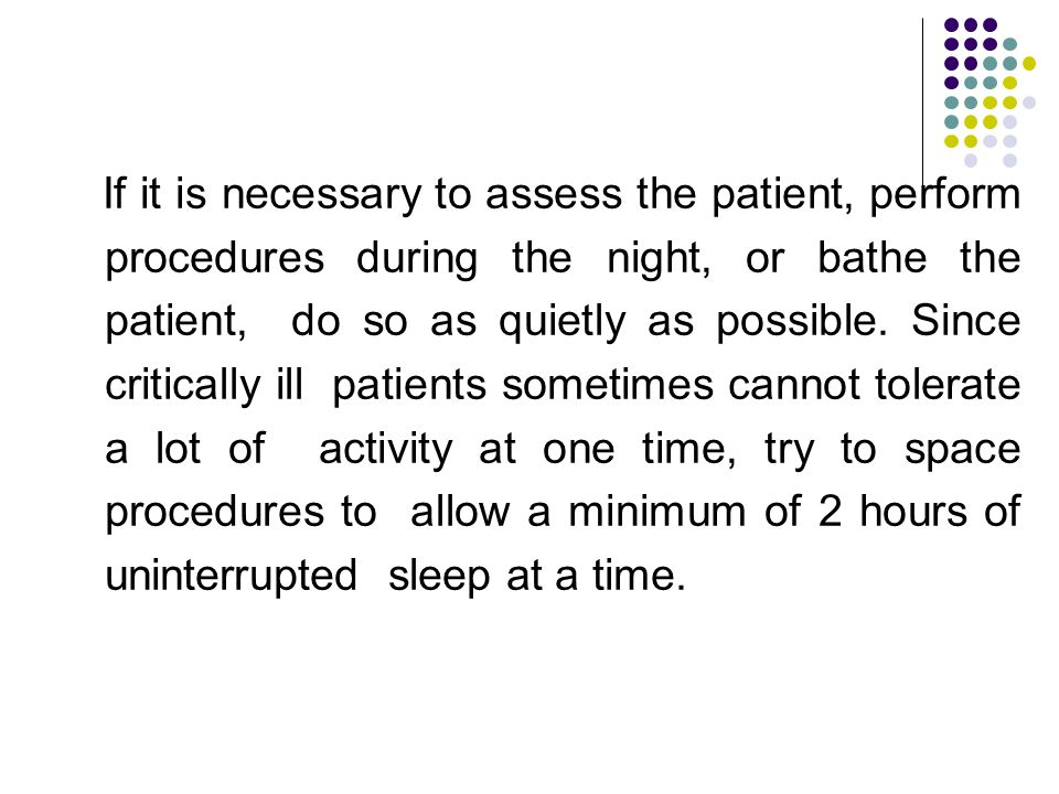 If it is necessary to assess the patient, perform procedures during the night, or bathe the patient, do so as quietly as possible.