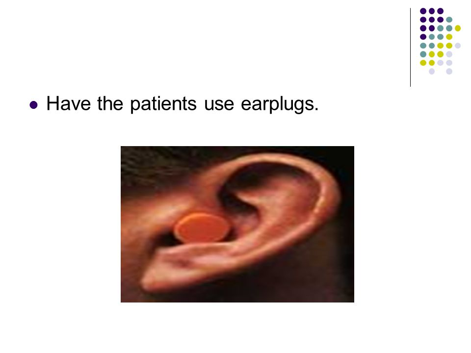 Have the patients use earplugs.