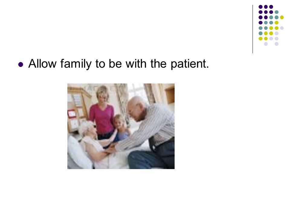 Allow family to be with the patient.