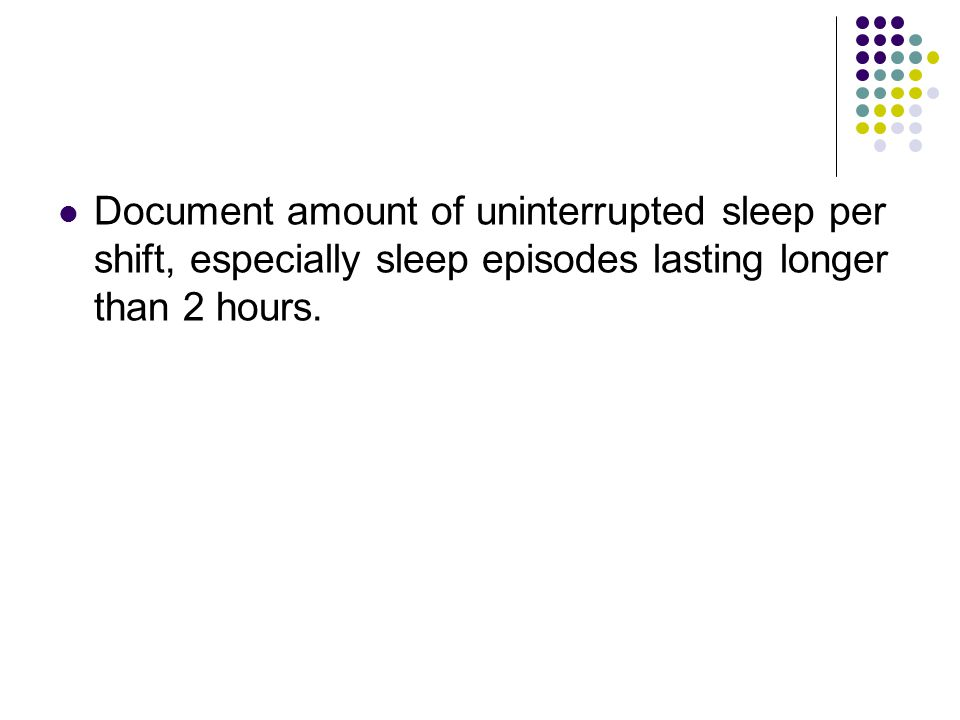 Document amount of uninterrupted sleep per shift, especially sleep episodes lasting longer than 2 hours.