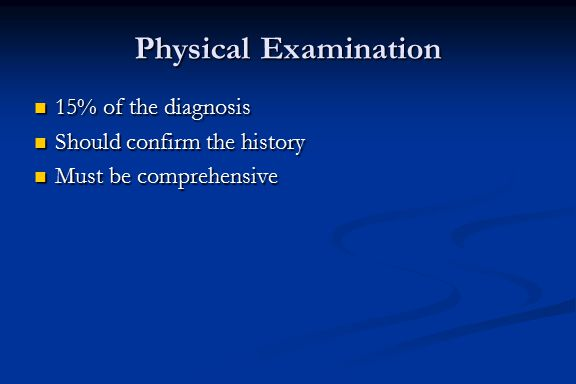 Physical Examination 15% of the diagnosis Should confirm the history