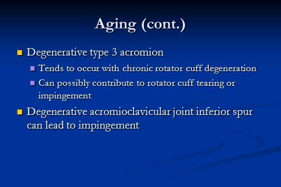 Aging (cont.) Degenerative type 3 acromion