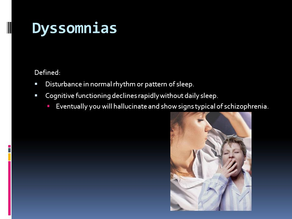 Dyssomnias Defined: Disturbance in normal rhythm or pattern of sleep.