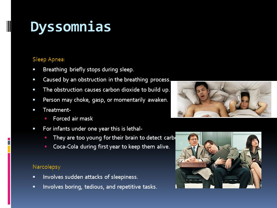 Dyssomnias Sleep Apnea: Breathing briefly stops during sleep.