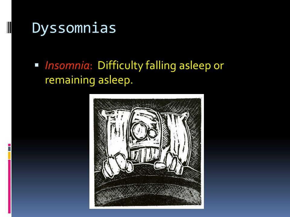 Dyssomnias Insomnia: Difficulty falling asleep or remaining asleep.