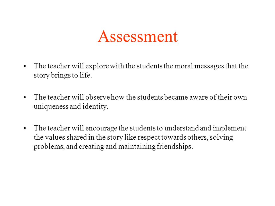 Assessment The teacher will explore with the students the moral messages that the story brings to life.