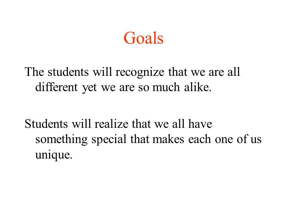 Goals The students will recognize that we are all different yet we are so much alike.