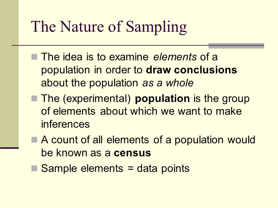 The Nature of Sampling The idea is to examine elements of a population in order to draw conclusions about the population as a whole.