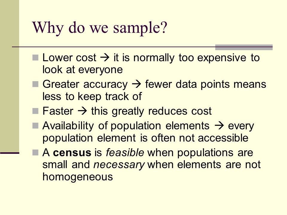 Why do we sample Lower cost  it is normally too expensive to look at everyone. Greater accuracy  fewer data points means less to keep track of.