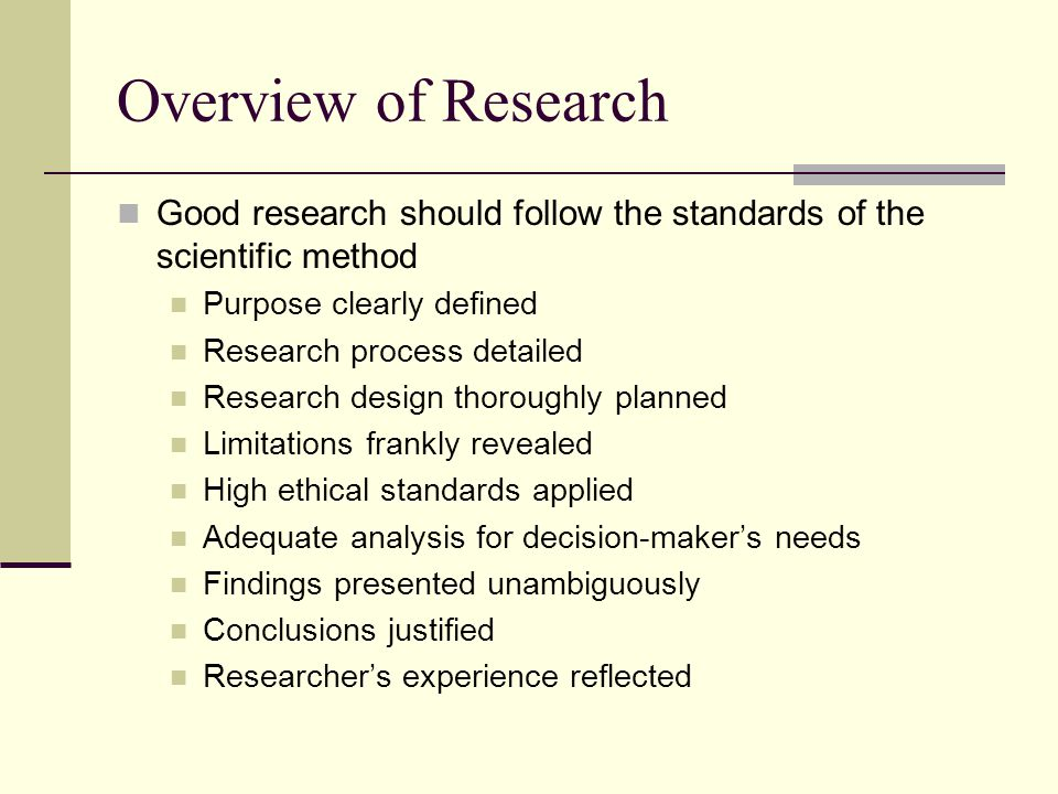 Overview of Research Good research should follow the standards of the scientific method. Purpose clearly defined.