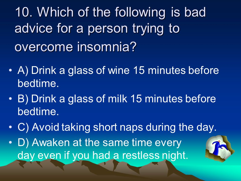 10. Which of the following is bad advice for a person trying to overcome insomnia