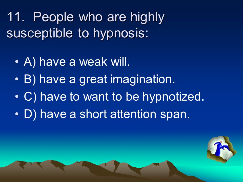 11. People who are highly susceptible to hypnosis: