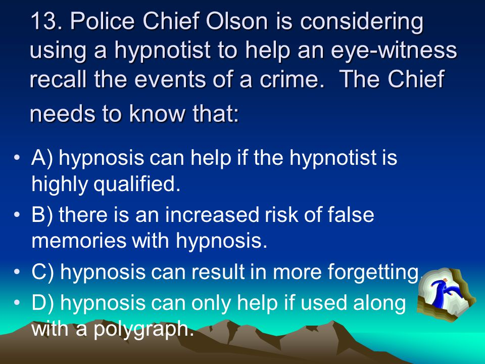 13. Police Chief Olson is considering using a hypnotist to help an eye-witness recall the events of a crime. The Chief needs to know that:
