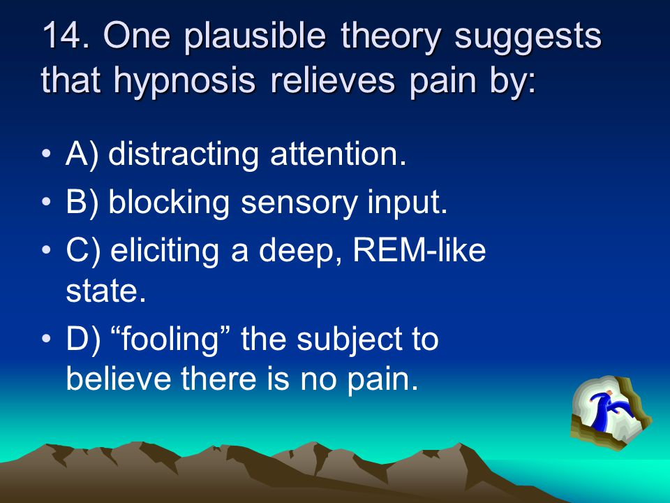 14. One plausible theory suggests that hypnosis relieves pain by: