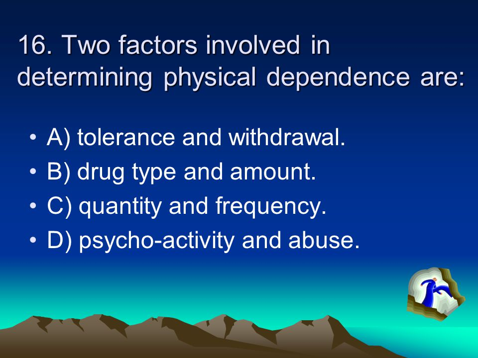 16. Two factors involved in determining physical dependence are: