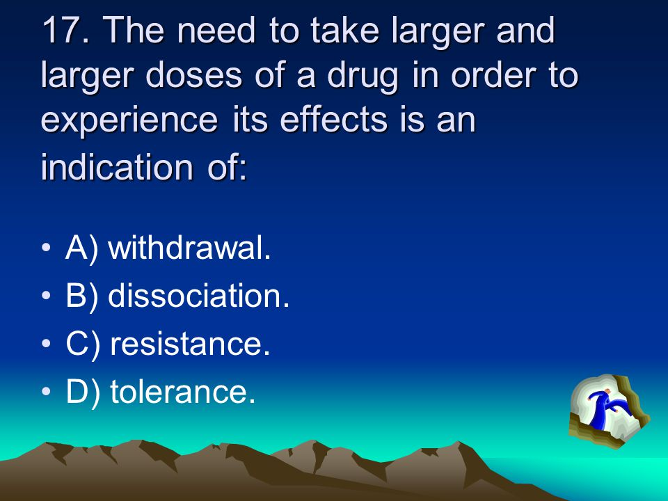 17. The need to take larger and larger doses of a drug in order to experience its effects is an indication of: