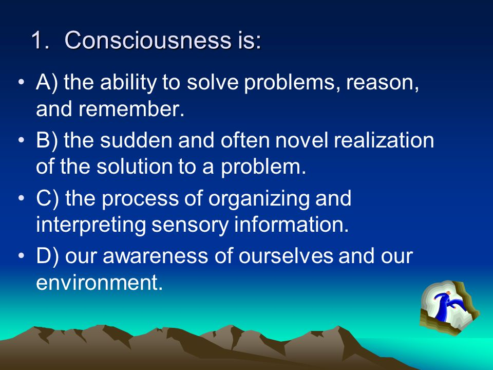 1. Consciousness is: A) the ability to solve problems, reason, and remember.
