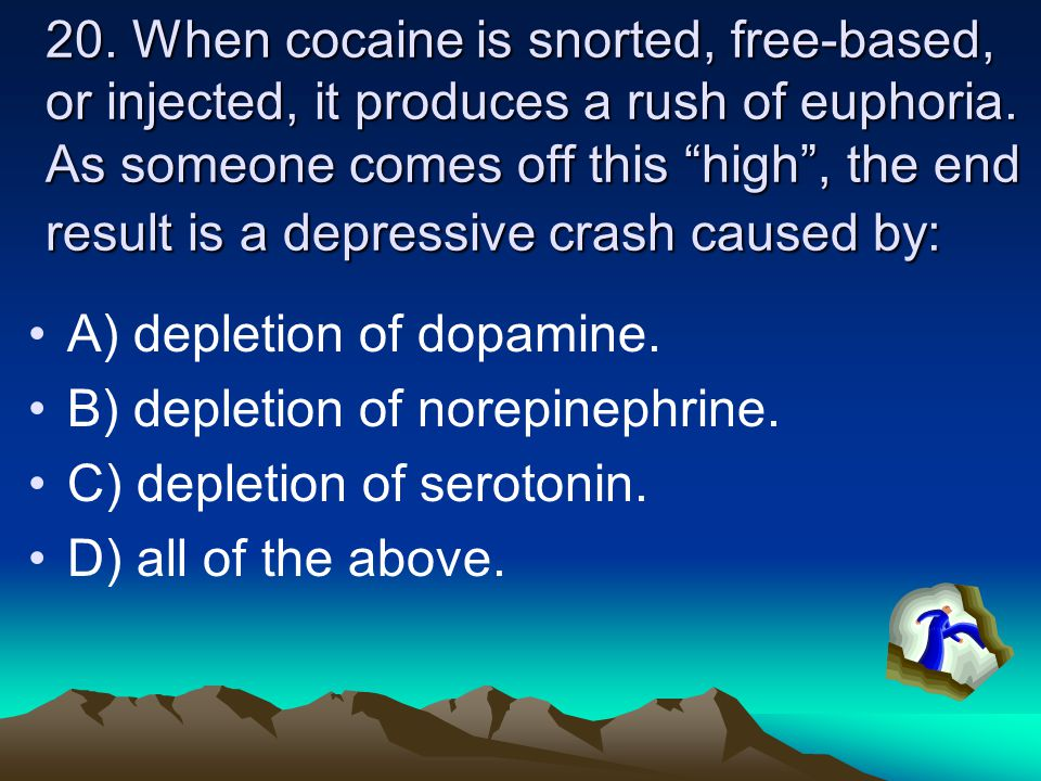 20. When cocaine is snorted, free-based, or injected, it produces a rush of euphoria. As someone comes off this high , the end result is a depressive crash caused by: