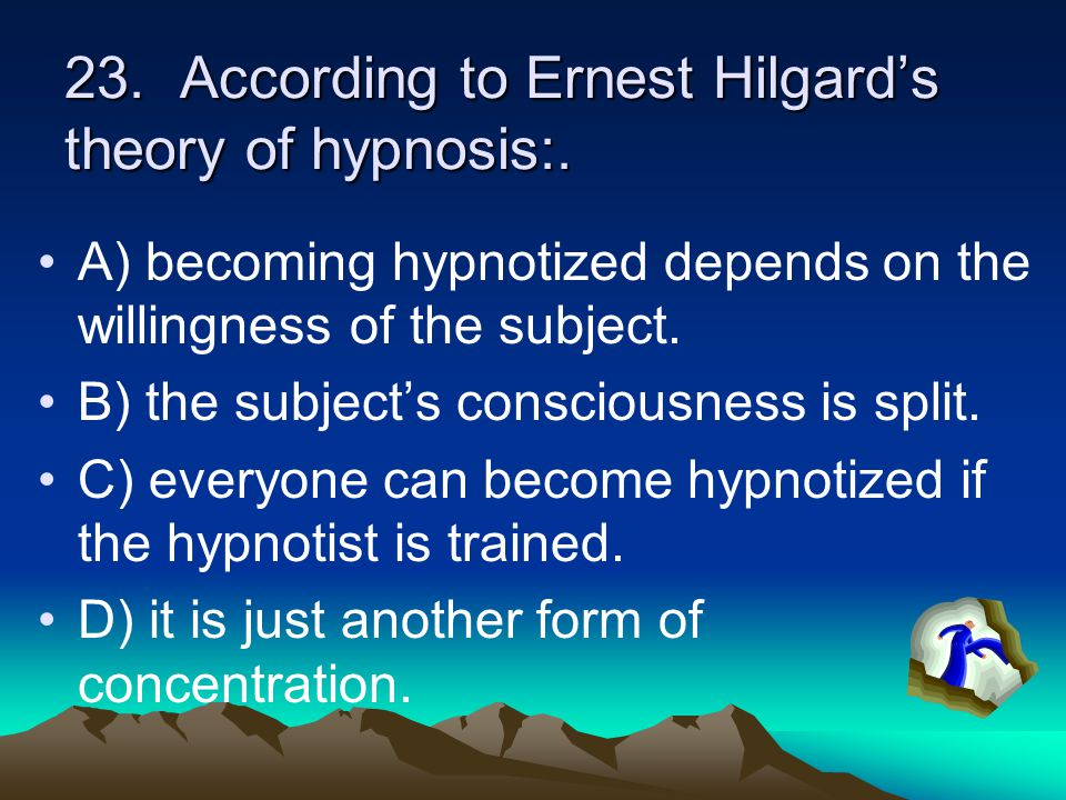 23. According to Ernest Hilgard's theory of hypnosis:.