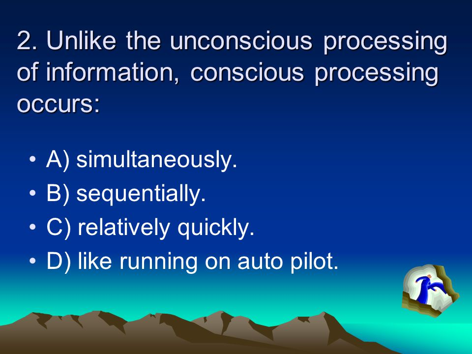 2. Unlike the unconscious processing of information, conscious processing occurs: