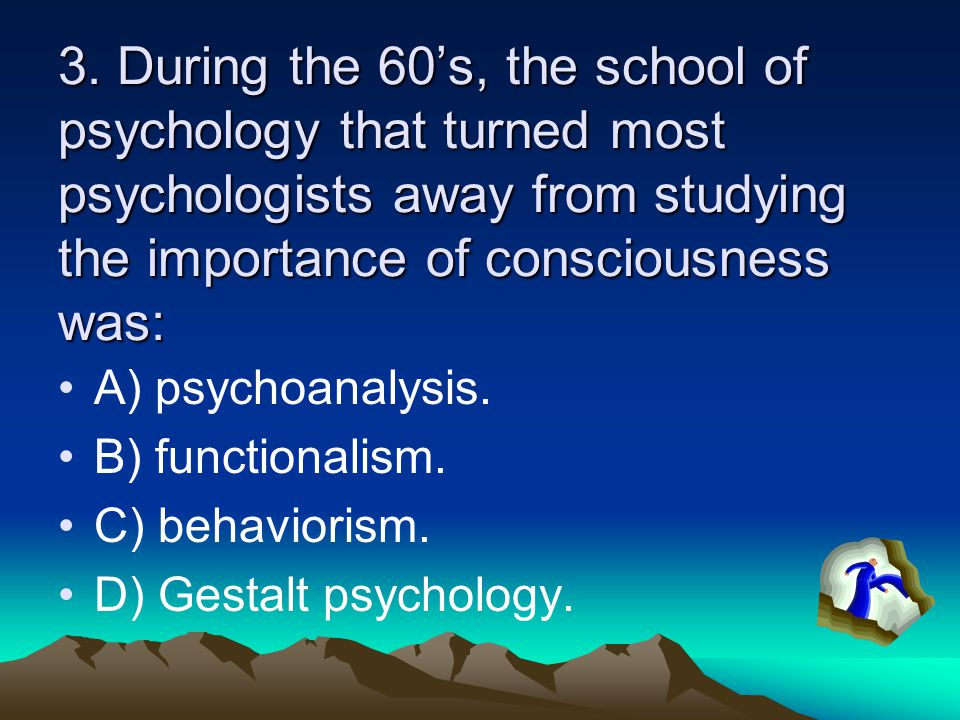 3. During the 60's, the school of psychology that turned most psychologists away from studying the importance of consciousness was: