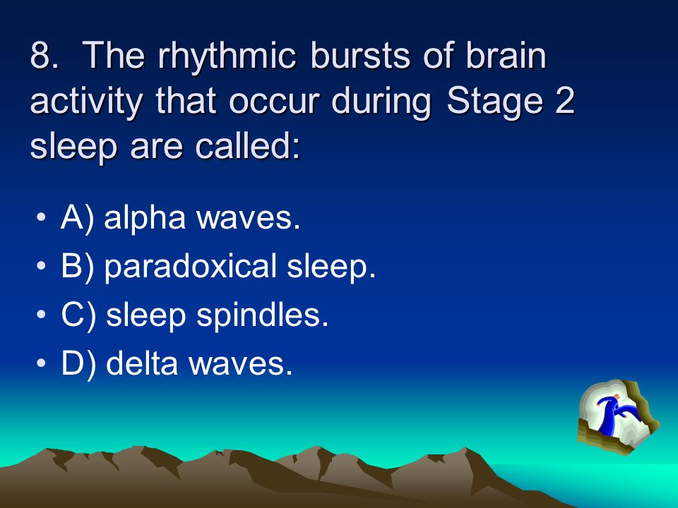 8. The rhythmic bursts of brain activity that occur during Stage 2 sleep are called: