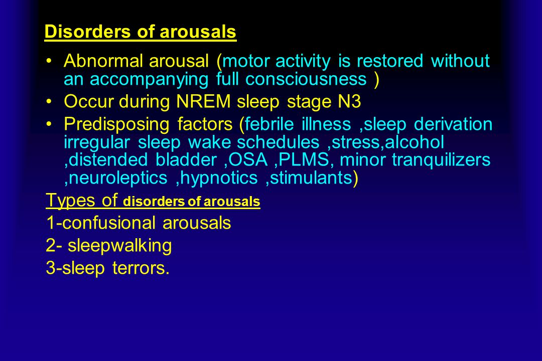 Disorders of arousals Abnormal arousal (motor activity is restored without an accompanying full consciousness )