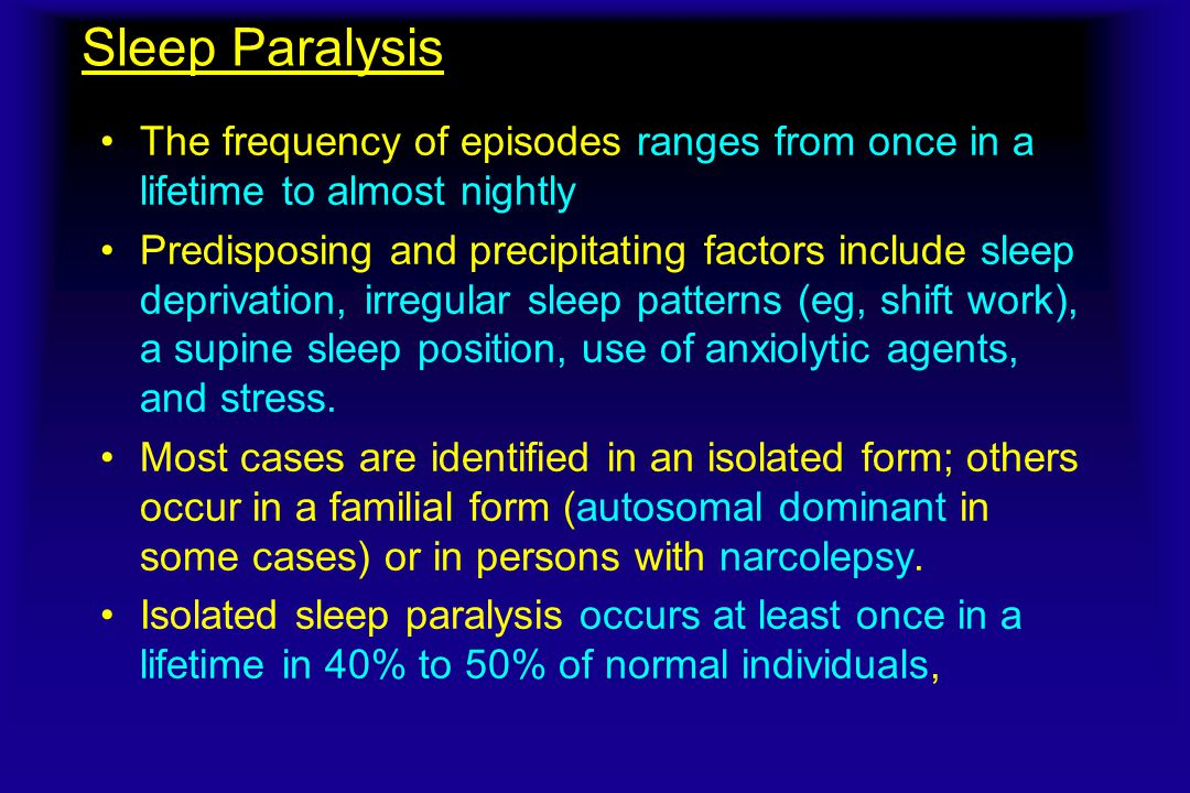 Sleep Paralysis The frequency of episodes ranges from once in a lifetime to almost nightly.