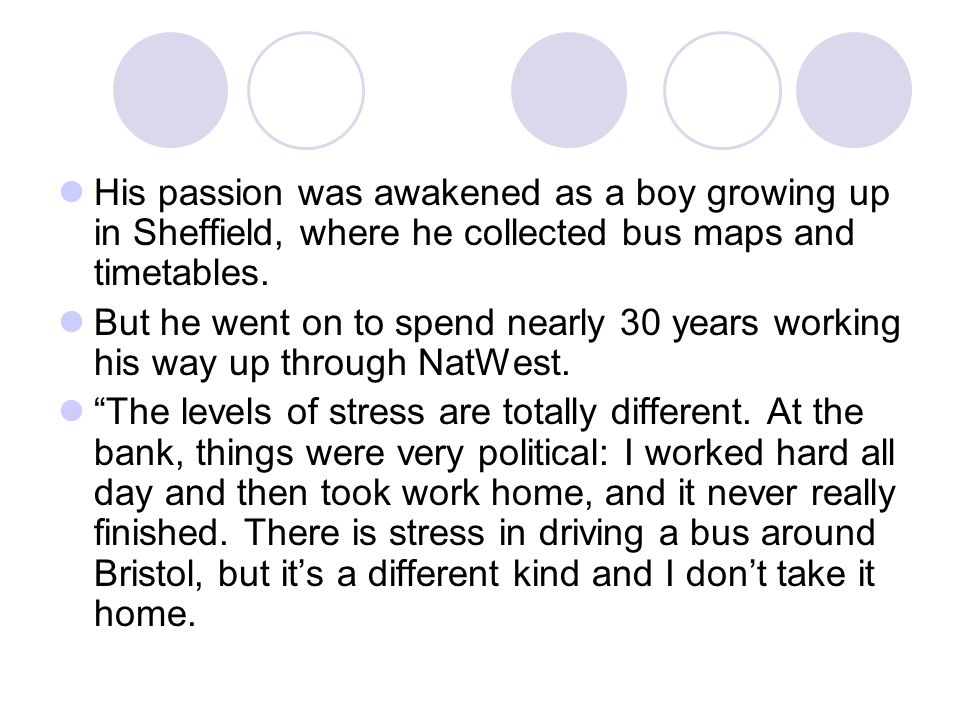 His passion was awakened as a boy growing up in Sheffield, where he collected bus maps and timetables.