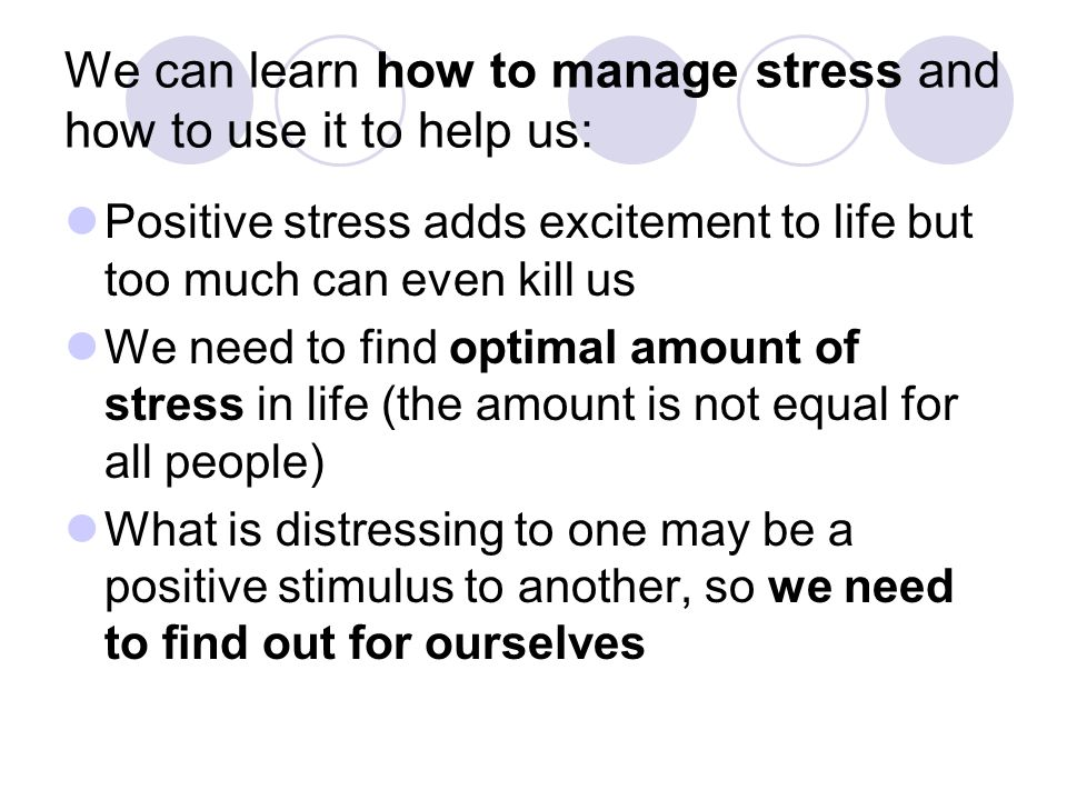 We can learn how to manage stress and how to use it to help us: