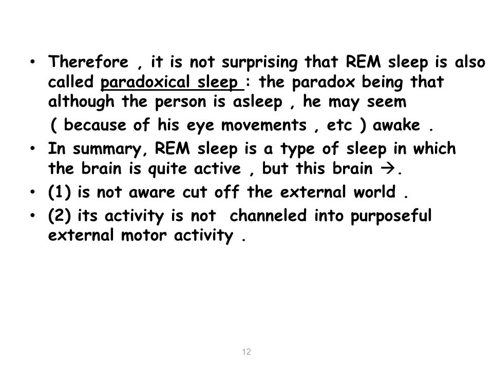 Therefore , it is not surprising that REM sleep is also called paradoxical sleep : the paradox being that although the person is asleep , he may seem
