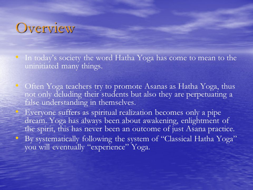 Overview In today's society the word Hatha Yoga has come to mean to the uninitiated many things.