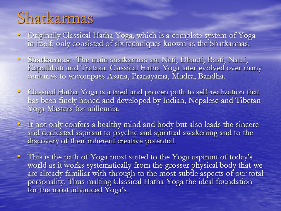 Shatkarmas Originally Classical Hatha Yoga, which is a complete system of Yoga in itself, only consisted of six techniques known as the Shatkarmas.