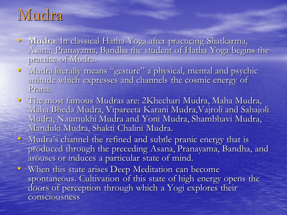 Mudra Mudra: In classical Hatha Yoga after practicing Shatkarma, Asana, Pranayama, Bandha the student of Hatha Yoga begins the practice of Mudra.