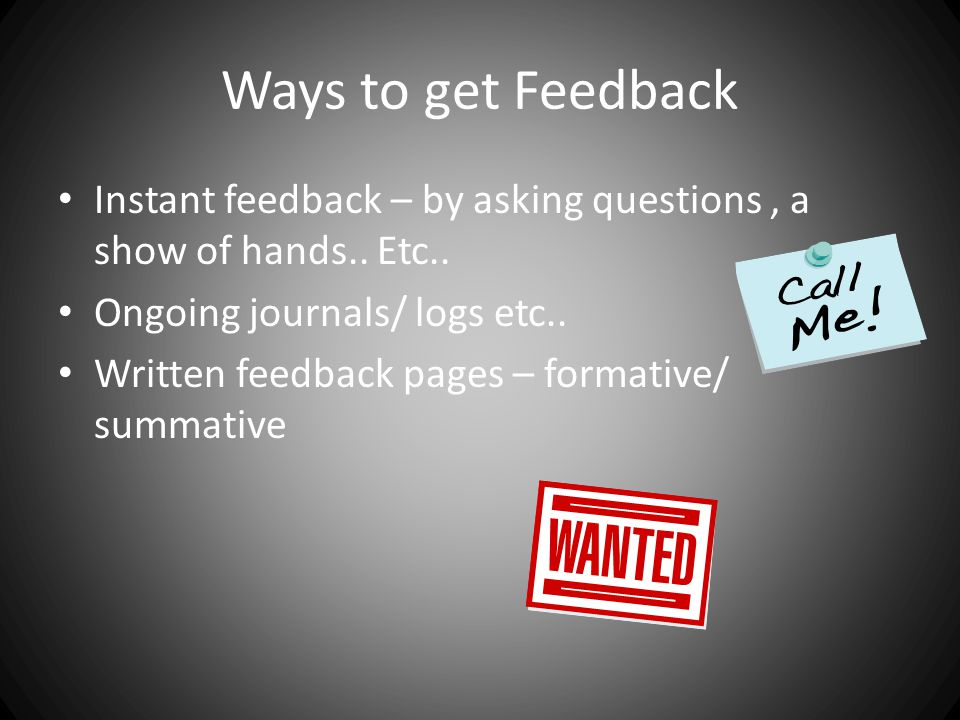 Ways to get Feedback Instant feedback – by asking questions , a show of hands.. Etc.. Ongoing journals/ logs etc..