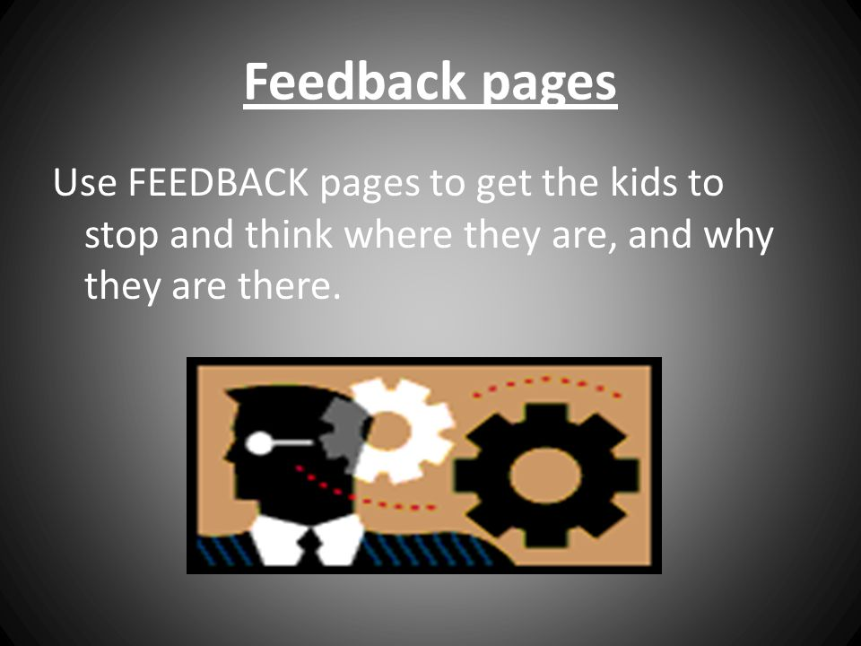 Feedback pages Use FEEDBACK pages to get the kids to stop and think where they are, and why they are there.