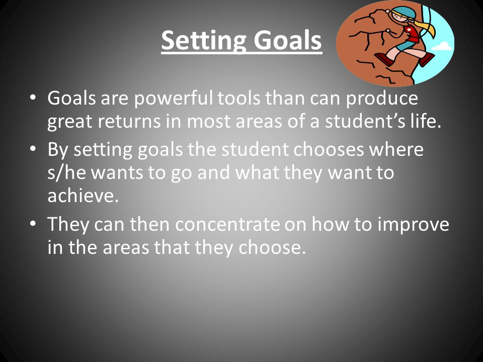 Setting Goals Goals are powerful tools than can produce great returns in most areas of a student's life.