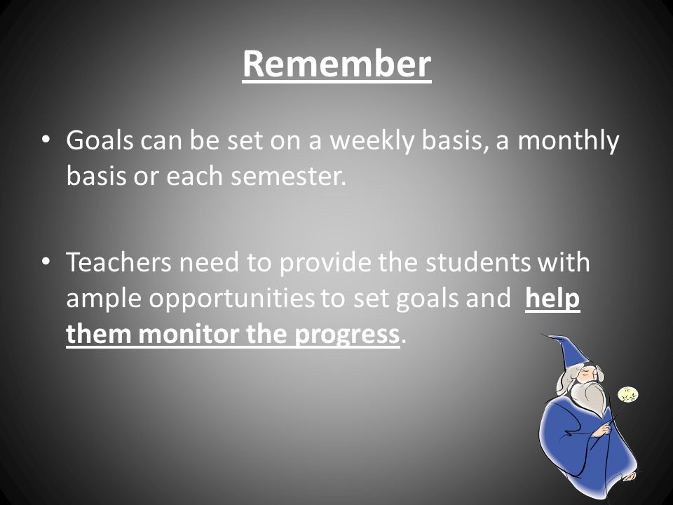 Remember Goals can be set on a weekly basis, a monthly basis or each semester.